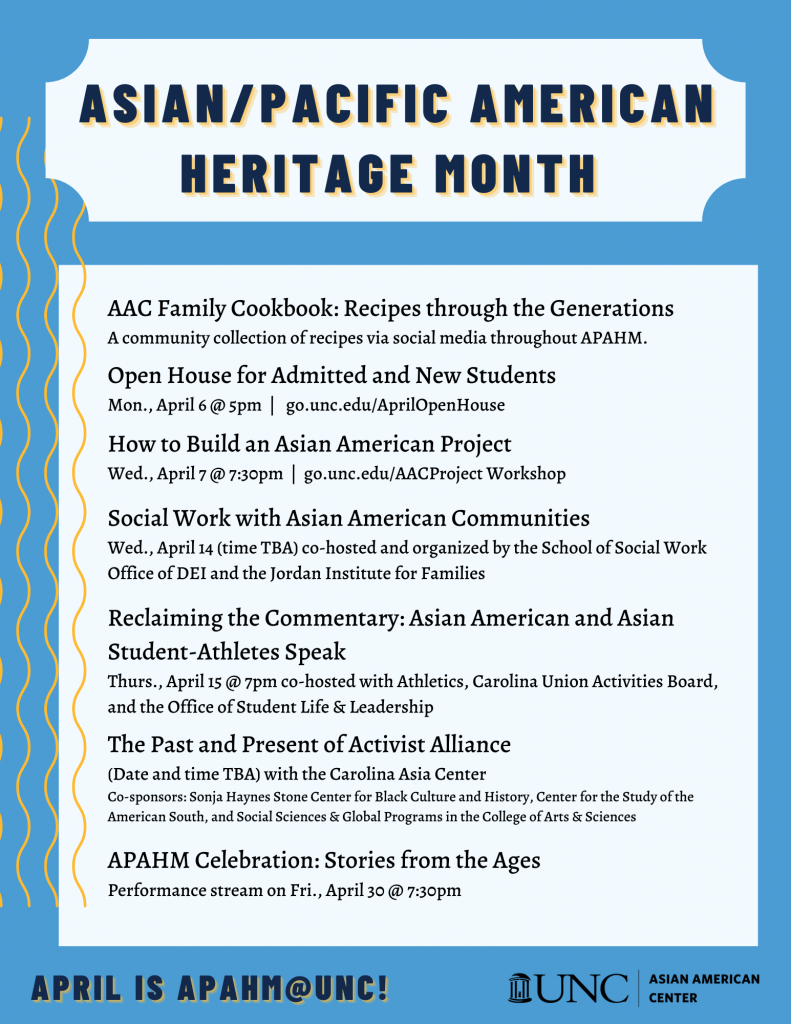 AAC Family Cookbook: Recipes through the Generations A community collection of recipes via social media throughout APAHM. Open House for Admitted and New Students Mon., April 6 @ 5pm | go.unc.edu/AprilOpenHouse How to Build an Asian American Project Wed., April 7 @ 7:30pm | go.unc.edu/AACProject Workshop Social Work with Asian American Communities Wed., April 14 (time TBA) co-hosted and organized by the School of Social Work Office of DEI and the Jordan Institute for Families Reclaiming the Commentary: Asian American and Asian Student-Athletes Speak Thurs., April 15 @ 7pm co-hosted with Athletics, Carolina Union Activities Board, and the Office of Student Life & Leadership The Past and Present of Activist Alliance (Date and time TBA) with the Carolina Asia Center Co-sponsors: Sonja Haynes Stone Center for Black Culture and History, Center for the Study of the American South, and Social Sciences & Global Programs in the College of Arts & Sciences APAHM Celebration: Stories from the Ages Performance stream on Fri., April 30 @ 7:30pm